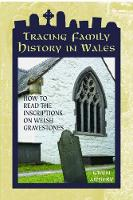 Tracing Family History in Wales - How to Read the Inscriptions on Welsh Gravestones by G. M. Awbery