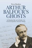 Arthur Balfour's Ghosts An Edwardian Elite and the Riddle of the Cross-Correspondence Automatic Writings by Trevor Hamilton