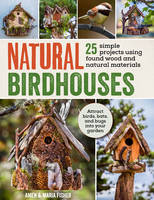 Natural Birdhouses 25 Projects Using Found Wood to Attract Birds, Bats and Bugs into Your Garden by Maria Fisher, Amen Fisher