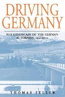 Driving Germany The Landscape of the German Autobahn, 1930-1970 by Thomas Zeller