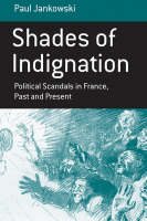 Shades of Indignation Political Scandals in France, Past and Present by Paul Jankowski