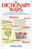 The Dictionary Wars The Struggle for Language from the Birth of the Enlightenment to the French Revolution by David Eick