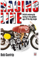 Racing Line British Motorcycle Racing in the Golden Age of the Big Single by Bob Guntrip