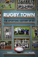 Rugby Town The Sporting History of D4 by Kurt Kullmann