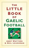 The Little Book of Gaelic Football by Andy Watters, Neil Loughran