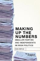 Making up the Numbers Smaller Parties and Independents in Irish Politics by Dan Boyle