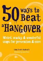 50 Ways to Beat a Hangover Weird, wacky and wonderful ways for prevention and cure by Cara Frost-Sharratt