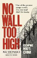 No Wall Too High One Man's Extraordinary Escape from Mao's Infamous Labour Camps by Xu Hongci