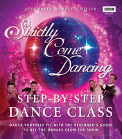 Strictly Come Dancing: Step-by-Step Dance Class Dance yourself fit with the beginner's guide to all the dances from the show by Kele Baker, Ralf Schiller