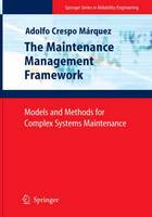 The Maintenance Management Framework Models and Methods for Complex Systems Maintenance by Adolfo Crespo Marquez