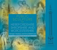 Public Sculpture of Herefordshire, Shropshire and Worcestershire by George T. Noszlopy, Fiona Waterhouse