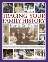 Tracing Your Family History How to Get Started Discover and Record Your Personal Roots and Heritage: Everything from Accessing Archives and Public Record Offices to Using the Internet, with More Than  by