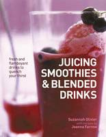 Juicing, Smoothies & Blended Drinks Fresh and Flamboyant Drinks to Quench Your Thirst by