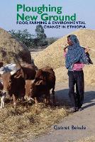 Ploughing New Ground Food, Farming & Environmental Change in Ethiopia by Getnet Bekele