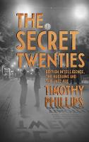 The Secret Twenties British Intelligence, the Russians and the Jazz Age by Timothy Phillips