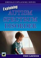 Explaining Autism Spectrum Disorder by Clare Lawrence