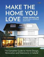 Make The Home You Love The Complete Guide to Home Design, Renovation and Extensions in Ireland by Fiona McPhillips, Colm Doyle, Lisa McVeigh, John Flood