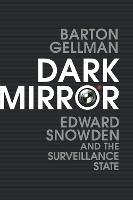 Dark Mirror Edward Snowden and the Surveillance State by Barton Gellman