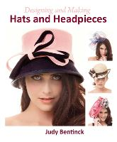 Designing and Making Hats and Headpieces by Judy Bentinck