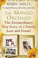 The Mango Orchard The extraordinary true story of a family lost and found by Robin Bayley