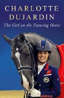The Girl on the Dancing Horse Charlotte Dujardin and Valegro by Charlotte Dujardin