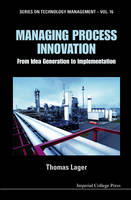 Managing Process Innovation: From Idea Generation To Implementation by Thomas (Grenoble Ecole De Management, France) Lager
