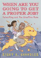 When Are You Going to Get a Proper Job? Parenting and the Creative Muse by Richy K. Chandler