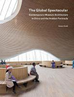The Global Spectacular Contemporary Museum Architecture in China and the Arabian Peninsula by Karen Exell