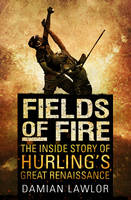 Fields of Fire The Inside Story of Hurling's Great Renaissance by Damian Lawlor