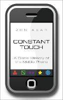 Constant Touch A Global History of the Mobile Phone by Jon Agar