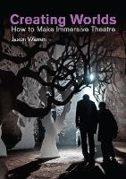 Creating Worlds How to Make Immersive Theatre by Jason Warren