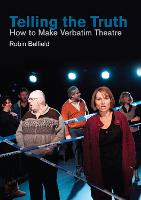 Telling the Truth How to Make Verbatim Theatre by Robin Belfield