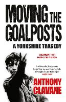 Moving The Goalposts A Yorkshire Tragedy by Anthony Clavane