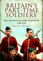 Britain's Part-Time Soldiers The Amateur Military Tradition 1558-1945 by Ian F. Beckett