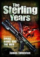 The Sterling Years: Small Arms and the Men by James Edmiston