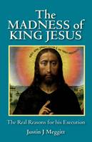 The Madness of King Jesus The Real Reasons for His Execution by Justin J. Meggitt