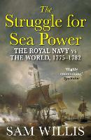 The Struggle for Sea Power The Royal Navy vs the World, 1775-1782 by Sam Willis
