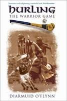 Hurling The Warrior Game by Diarmuid O'Flynn