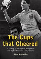 The Cups That Cheered A History of the Sigerson, Fitzgibbon and Higher Education Gaelic Games by Donal McAnallen