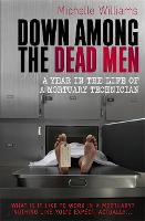 Down Among the Dead Men A Year in the Life of a Mortuary Technician by Michelle Williams