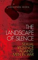 The Landscape of Silence Sexual Violence Against Men in War by Amalendu Misra