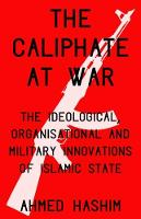 The Caliphate at War The Ideological, Organisational and Military Innovations of Islamic State by Ahmed S. Hashim