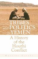 Tribes and Politics in Yemen A History of the Houthi Conflict by Marieke Brandt