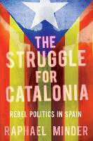 Struggle for Catalonia Rebel Politics in Spain by Raphael Minder