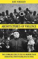 Architectures of Violence The Command Structures of Modern Mass Atrocities, from Yugoslavia to Syria by Kate Ferguson