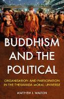 Buddhism and the Political Organisation and Participation in the Theravada Moral Universe by Matthew J. Walton