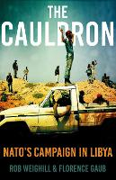 The Cauldron NATO's Campaign in Libya by Rob Weighill, Florence Gaub