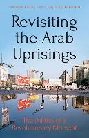Revisiting The Arab Uprisings The Politics of a Revolutionary Moment by Stephane Lacroix