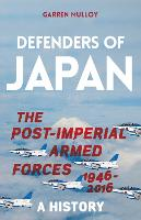 Defenders of Japan The Post-Imperial Armed Forces 1946-2016, A History by Garren Mulloy