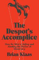 The Despot's Accomplice How the West is Aiding and Abetting the Decline of Democracy by Brian Klaas